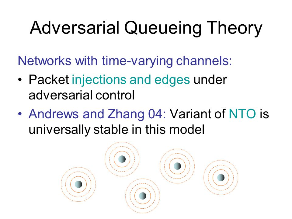 Adversarial Queueing Theory Networks with time-varying channels: Packet injections and edges under adversarial control Andrews and Zhang 04: Variant of NTO is universally stable in this model