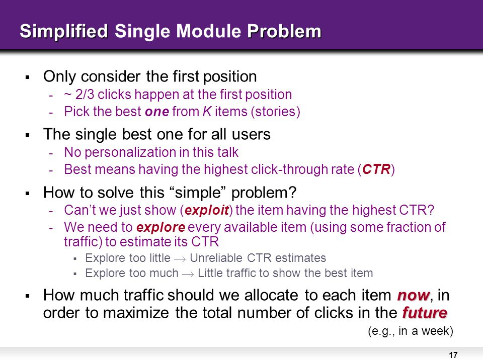 17  Only consider the first position - ~ 2/3 clicks happen at the first position - Pick the best one from K items (stories)  The single best one for all users - No personalization in this talk - Best means having the highest click-through rate (CTR)  How to solve this simple problem.