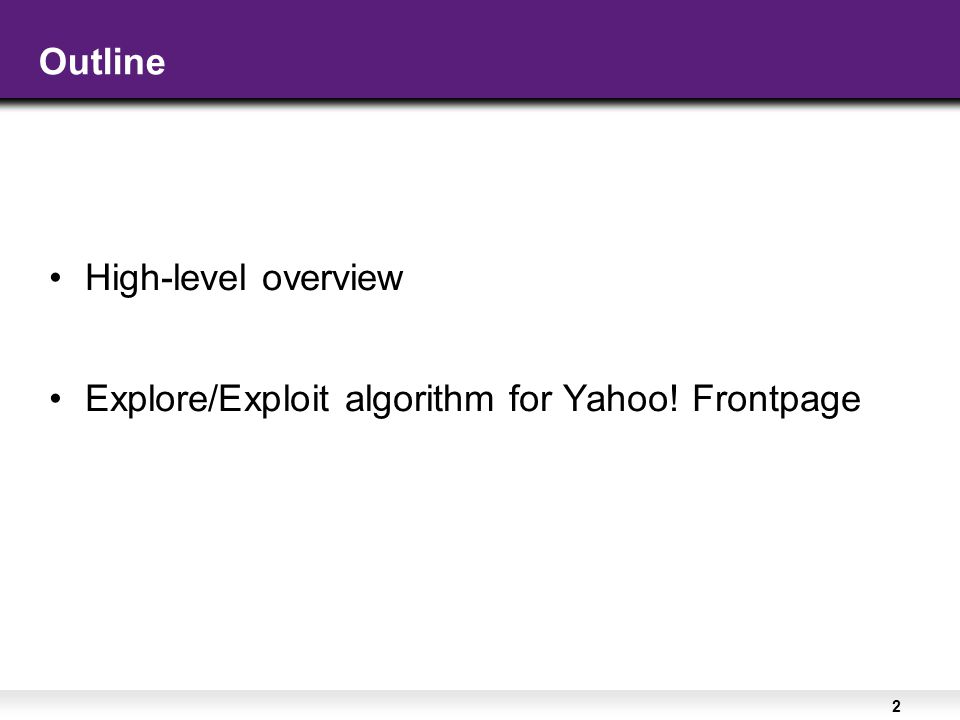 2 Outline High-level overview Explore/Exploit algorithm for Yahoo! Frontpage