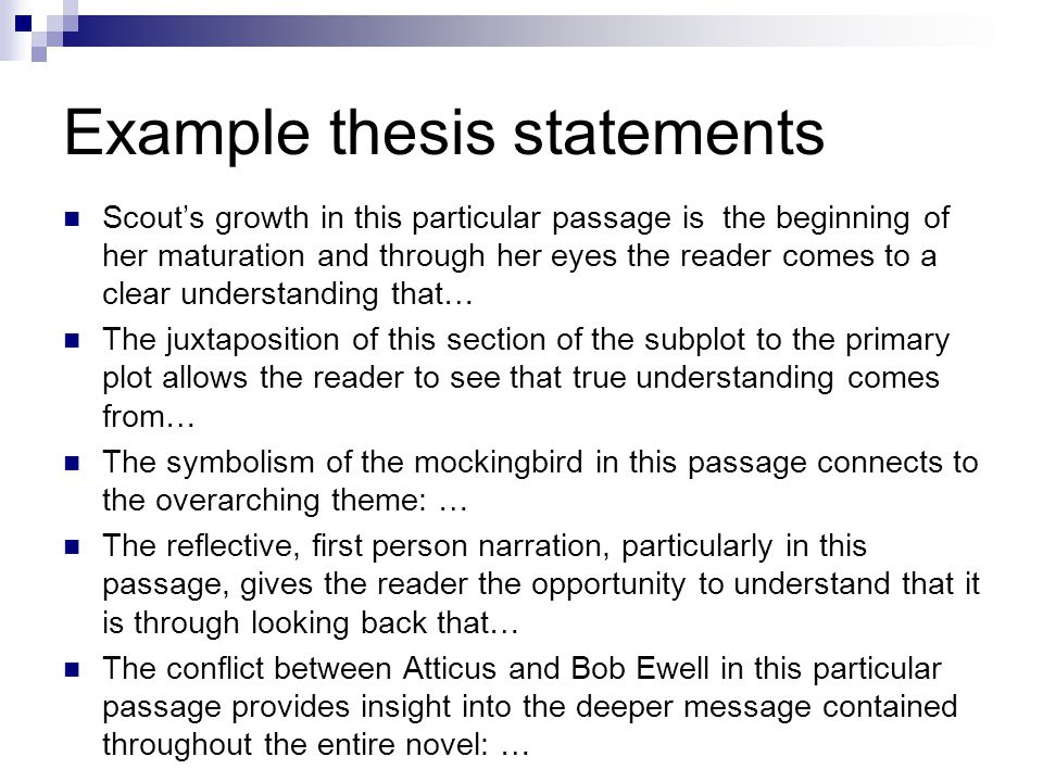 Example thesis statements Scout's growth in this particular passage is the beginning of her maturation and through her eyes the reader comes to a clear understanding that… The juxtaposition of this section of the subplot to the primary plot allows the reader to see that true understanding comes from… The symbolism of the mockingbird in this passage connects to the overarching theme: … The reflective, first person narration, particularly in this passage, gives the reader the opportunity to understand that it is through looking back that… The conflict between Atticus and Bob Ewell in this particular passage provides insight into the deeper message contained throughout the entire novel: …