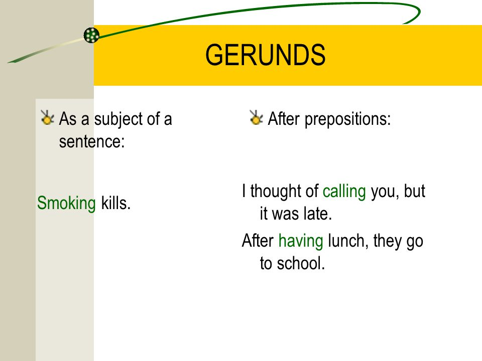 GERUNDS As a subject of a sentence: After prepositions: Smoking kills.