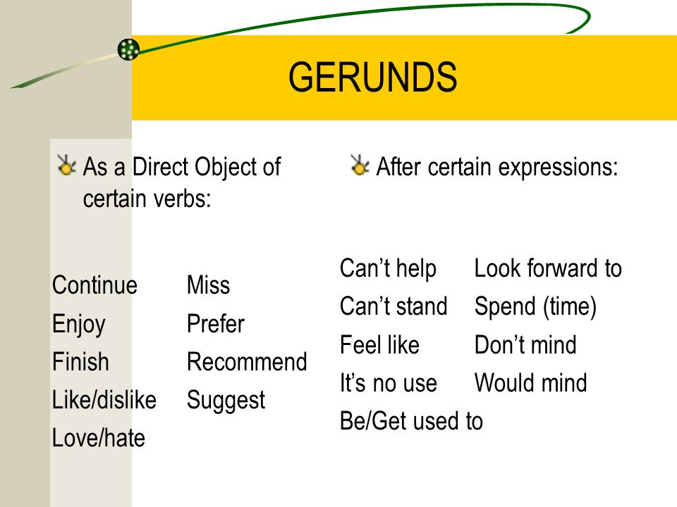 GERUNDS As a Direct Object of certain verbs: After certain expressions: ContinueMiss EnjoyPrefer FinishRecommend Like/dislikeSuggest Love/hate Can't helpLook forward to Can't standSpend (time) ‏ Feel likeDon't mind It's no useWould mind Be/Get used to