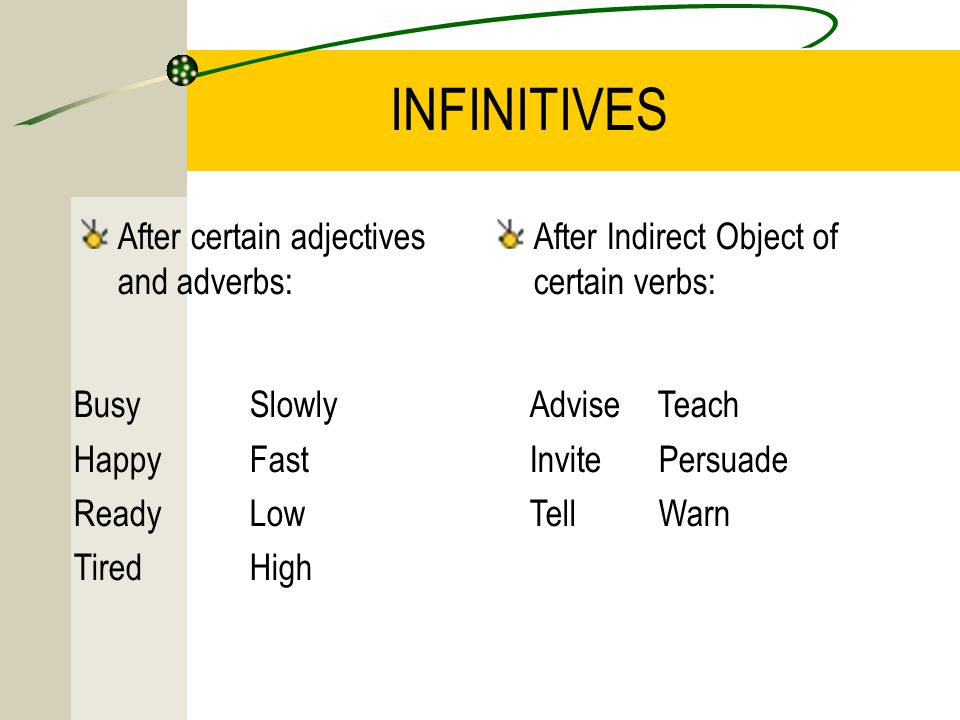 INFINITIVES After certain adjectives and adverbs: After Indirect Object of certain verbs: Busy Happy Ready Tired Slowly Fast Low High Advise Teach Invite Persuade Tell Warn
