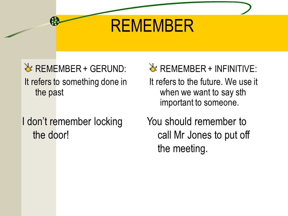 REMEMBER REMEMBER + GERUND: It refers to something done in the past REMEMBER + INFINITIVE: It refers to the future.
