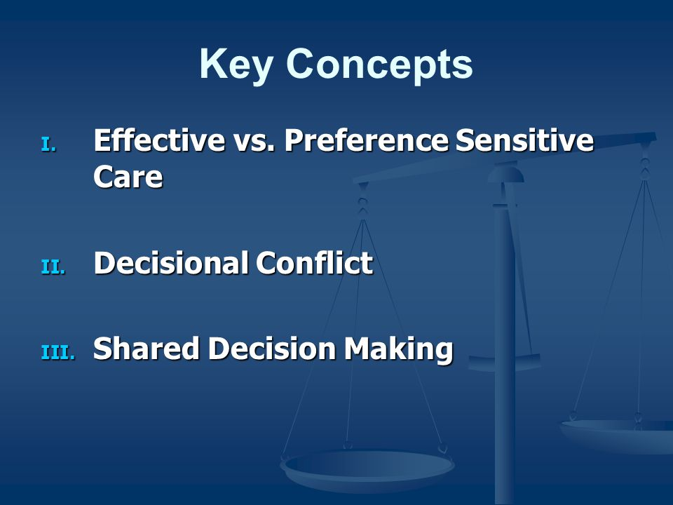 Key Concepts I. Effective vs. Preference Sensitive Care II. Decisional Conflict III. Shared Decision Making