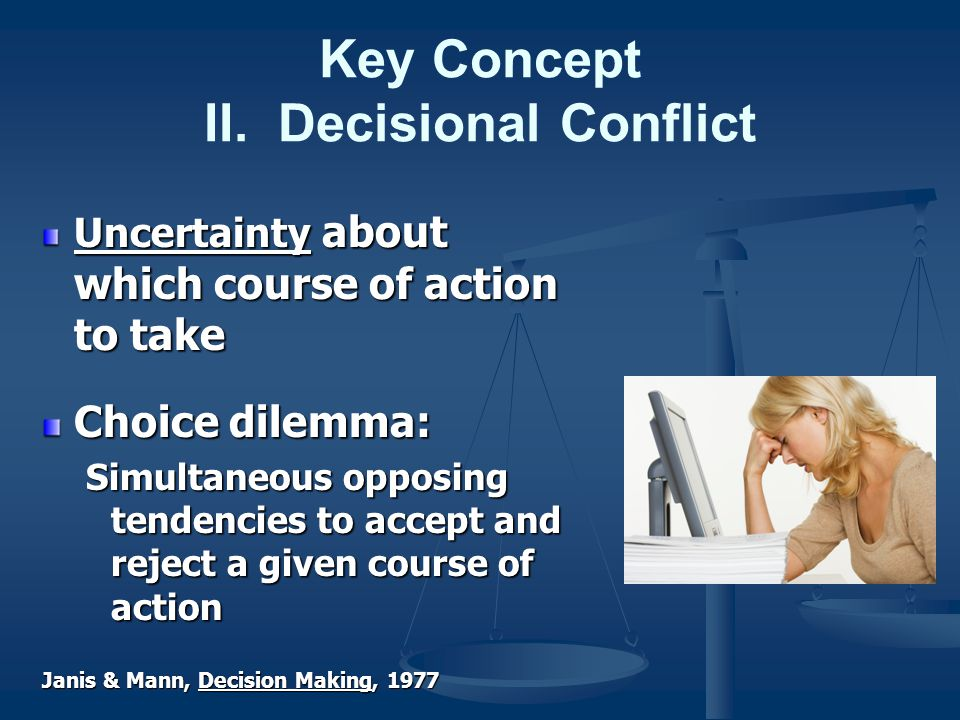 Key Concept II. Decisional Conflict Uncertainty about which course of action to take Choice dilemma: Simultaneous opposing tendencies to accept and re
