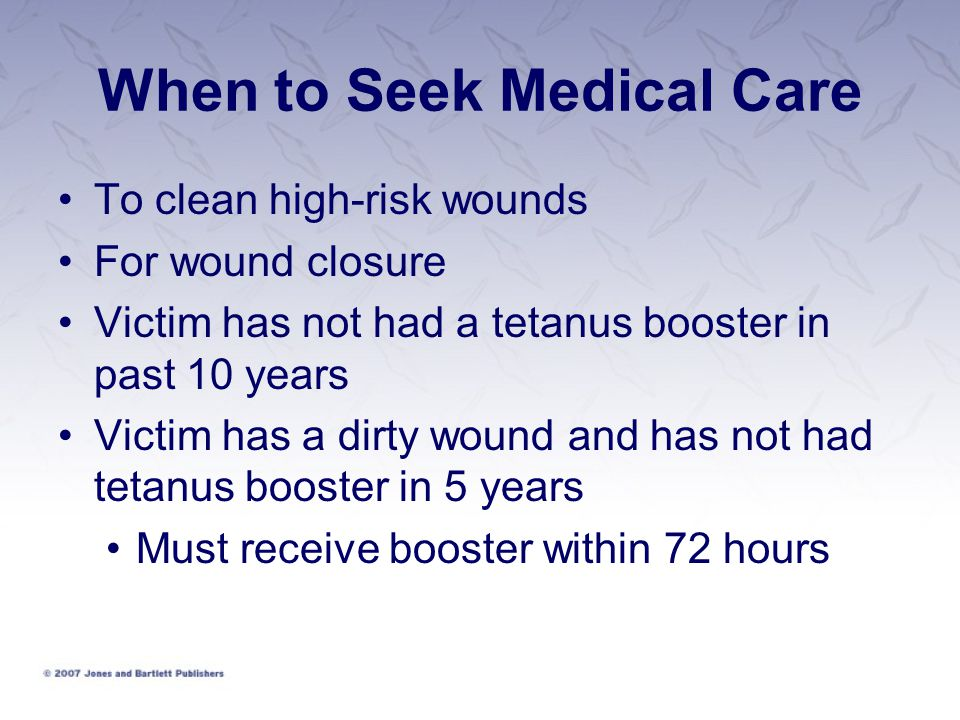 When to Seek Medical Care To clean high-risk wounds For wound closure Victim has not had a tetanus booster in past 10 years Victim has a dirty wound and has not had tetanus booster in 5 years Must receive booster within 72 hours