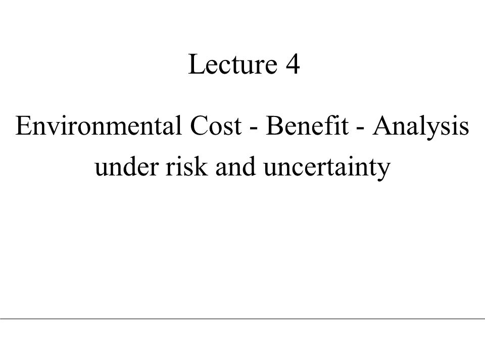 Lecture 4 Environmental Cost - Benefit - Analysis under risk and uncertainty