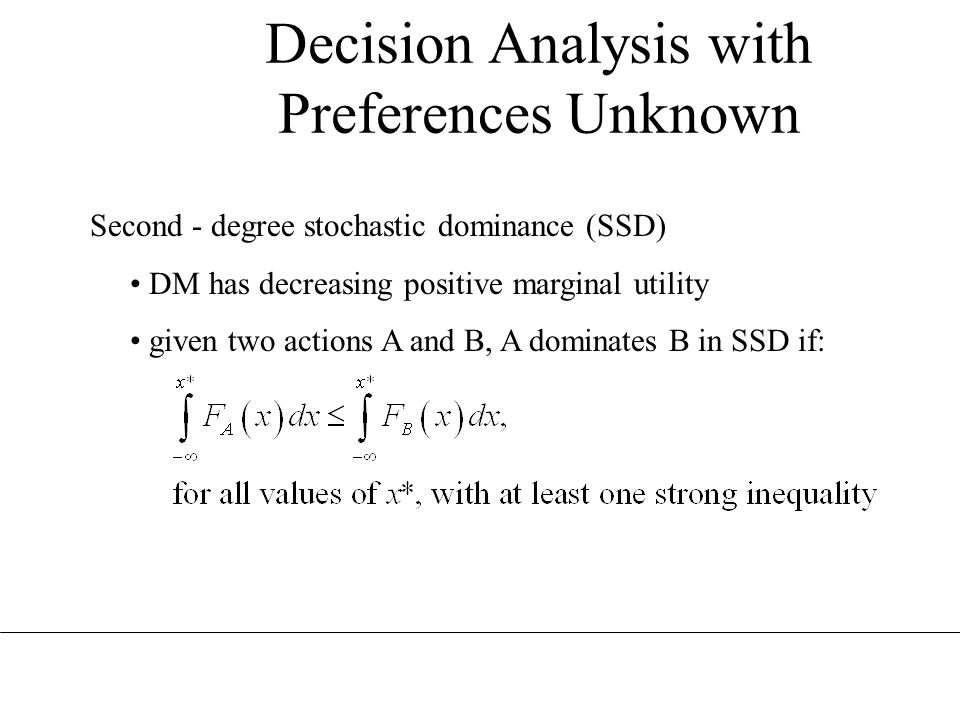 Decision Analysis with Preferences Unknown Second - degree stochastic dominance (SSD) DM has decreasing positive marginal utility given two actions A and B, A dominates B in SSD if: