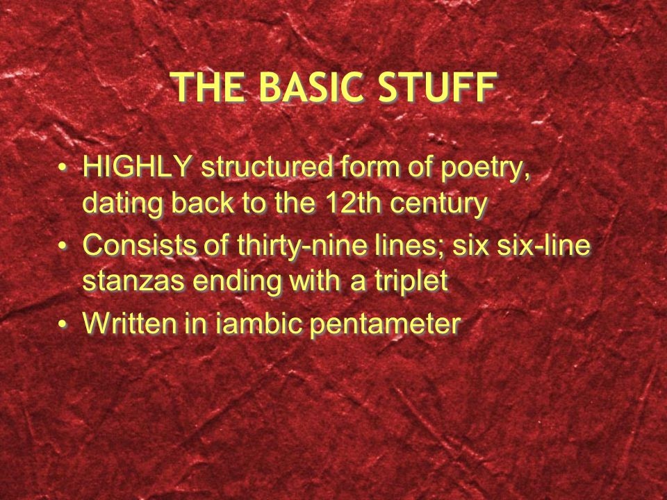 THE BASIC STUFF HIGHLY structured form of poetry, dating back to the 12th century Consists of thirty-nine lines; six six-line stanzas ending with a triplet Written in iambic pentameter HIGHLY structured form of poetry, dating back to the 12th century Consists of thirty-nine lines; six six-line stanzas ending with a triplet Written in iambic pentameter