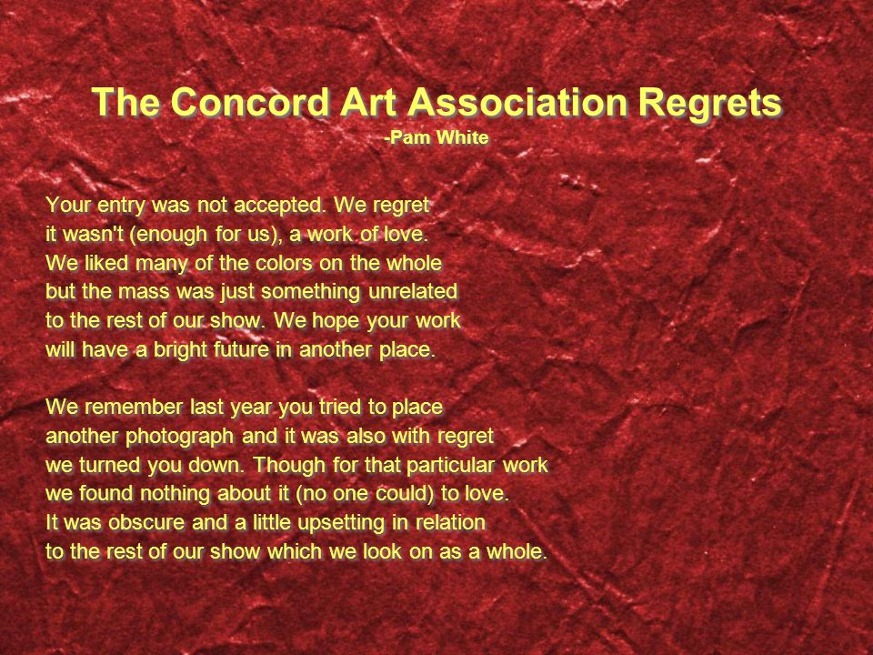 The Concord Art Association Regrets -Pam White Your entry was not accepted. We regret it wasn't (enough for us), a work of love. We liked many of the