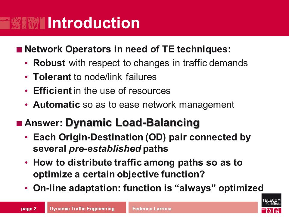 page 2 Introduction Network Operators in need of TE techniques: Robust with respect to changes in traffic demands Tolerant to node/link failures Effic