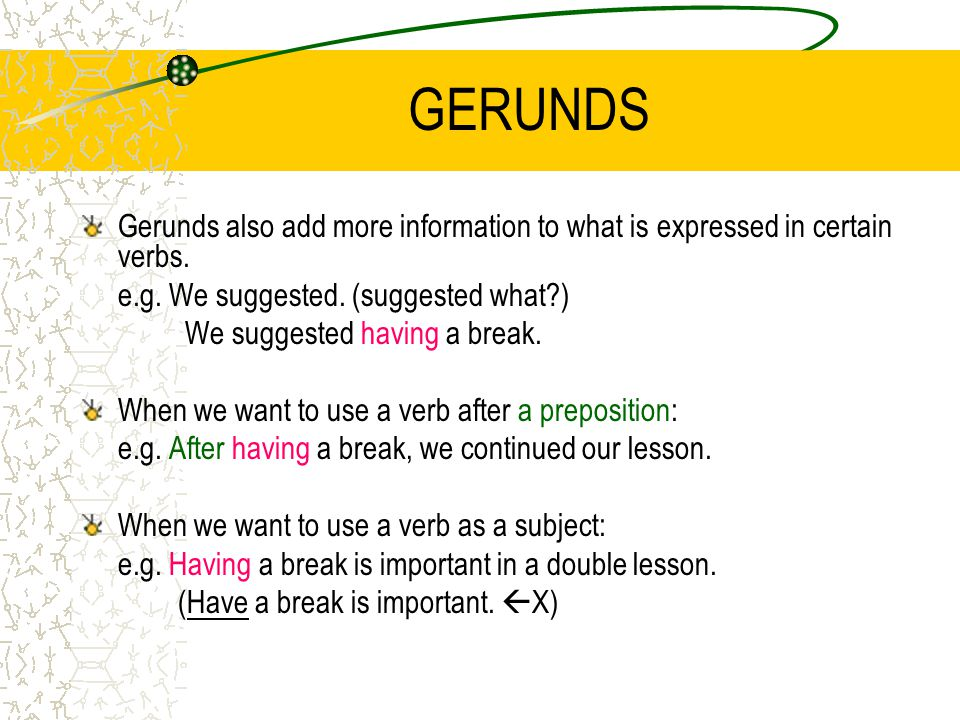 GERUNDS Gerunds also add more information to what is expressed in certain verbs.