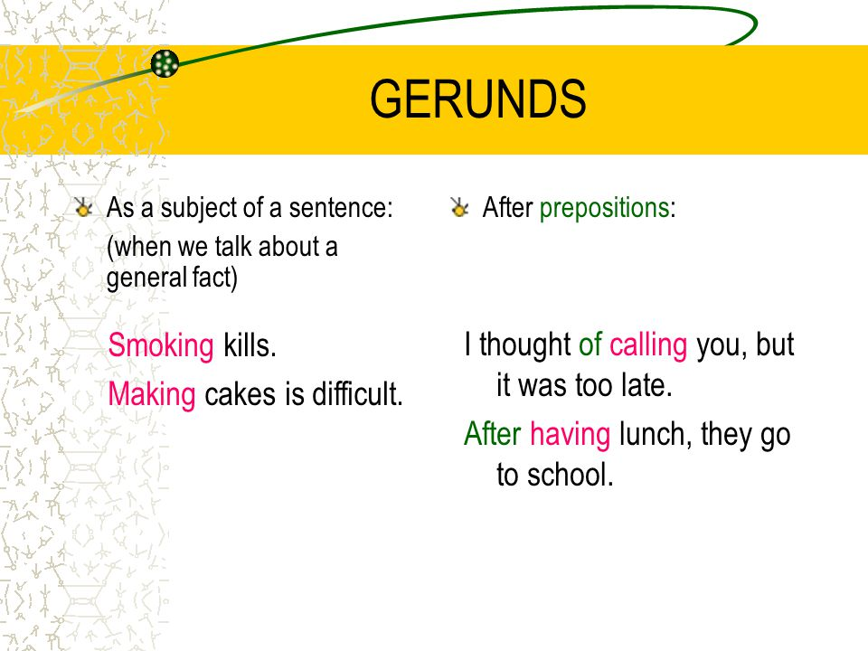 GERUNDS As a subject of a sentence: (when we talk about a general fact) After prepositions: Smoking kills.