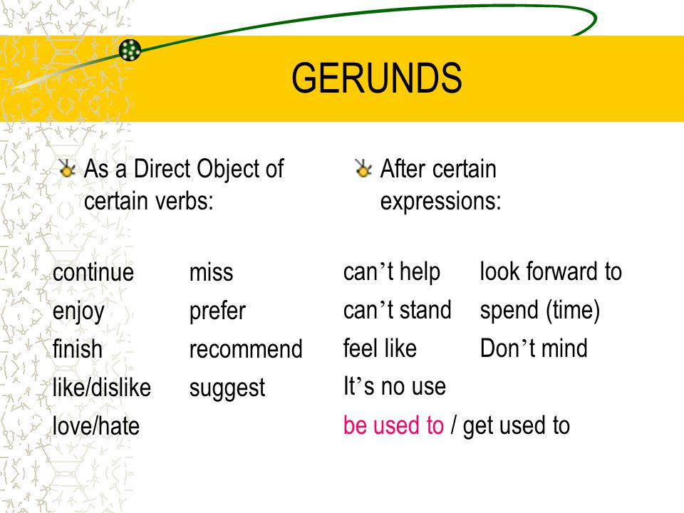 GERUNDS As a Direct Object of certain verbs: After certain expressions: continuemiss enjoyprefer finishrecommend like/dislikesuggest love/hate can ' t helplook forward to can ' t standspend (time) feel likeDon ' t mind It ' s no use be used to / get used to
