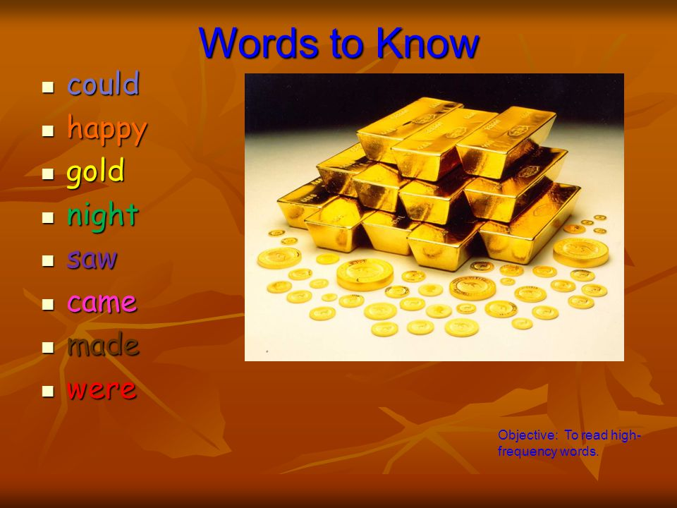 Words to Know could could happy happy gold gold night night saw saw came came made made were were Objective: To read high- frequency words.