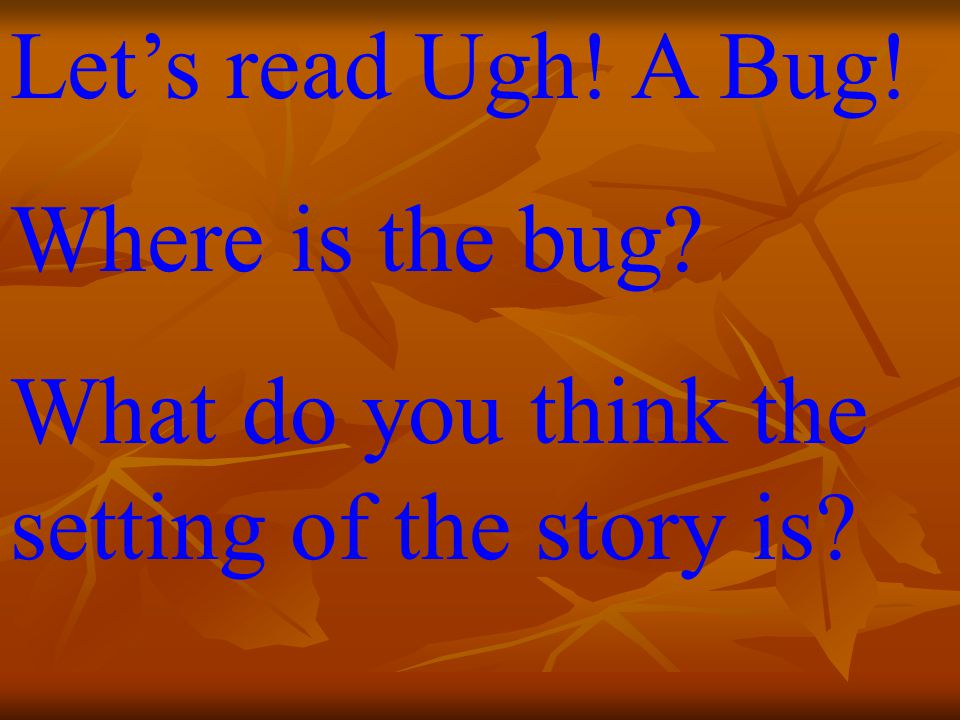 Let's read Ugh! A Bug! Where is the bug What do you think the setting of the story is