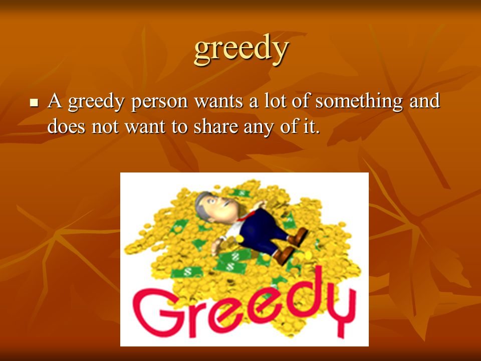greedy A greedy person wants a lot of something and does not want to share any of it.
