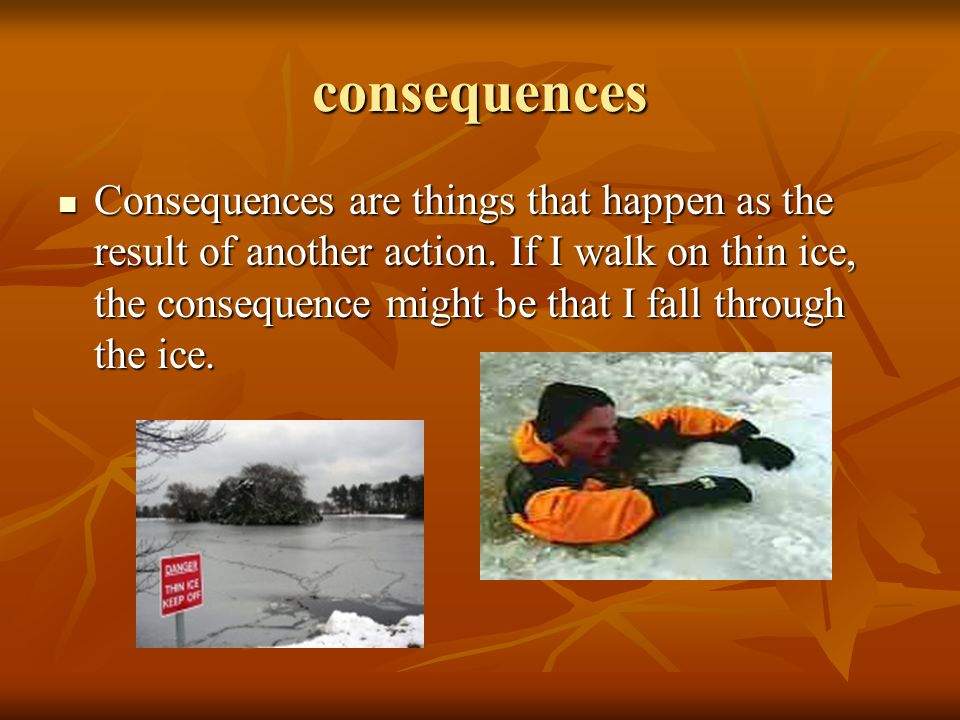consequences Consequences are things that happen as the result of another action.