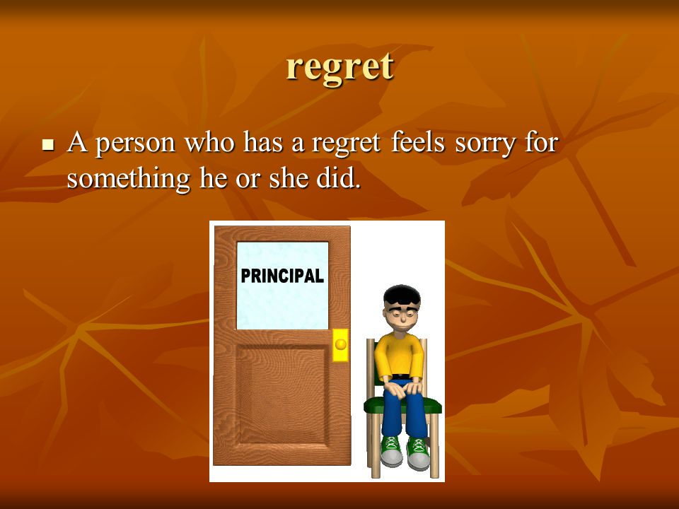 regret A person who has a regret feels sorry for something he or she did.