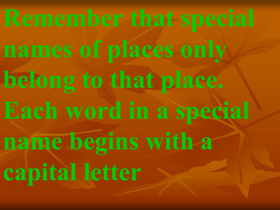 Remember that special names of places only belong to that place. Each word in a special name begins with a capital letter