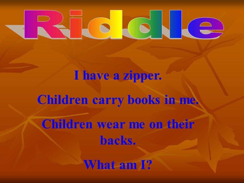 I have a zipper. Children carry books in me. Children wear me on their backs. What am I?