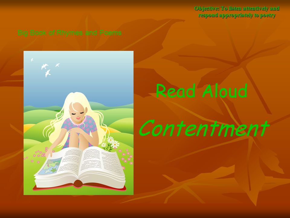 Objective: To listen attentively and respond appropriately to poetry Read Aloud Contentment Big Book of Rhymes and Poems