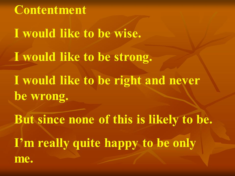 Contentment I would like to be wise. I would like to be strong.