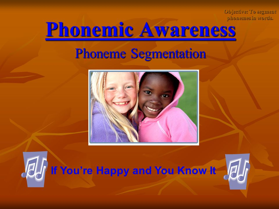 Objective: To segment phonemes in words. Phonemic Awareness Phoneme Segmentation If You're Happy and You Know It