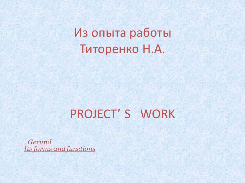 Из опыта работы Титоренко Н.А. PROJECT' S WORK Gerund Its forms and functions