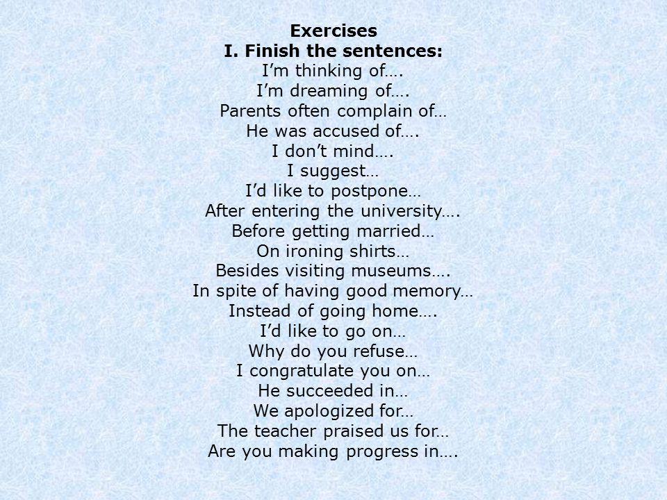Exercises I. Finish the sentences: I'm thinking of…. I'm dreaming of…. Parents often complain of… He was accused of…. I don't mind…. I suggest… I'd li