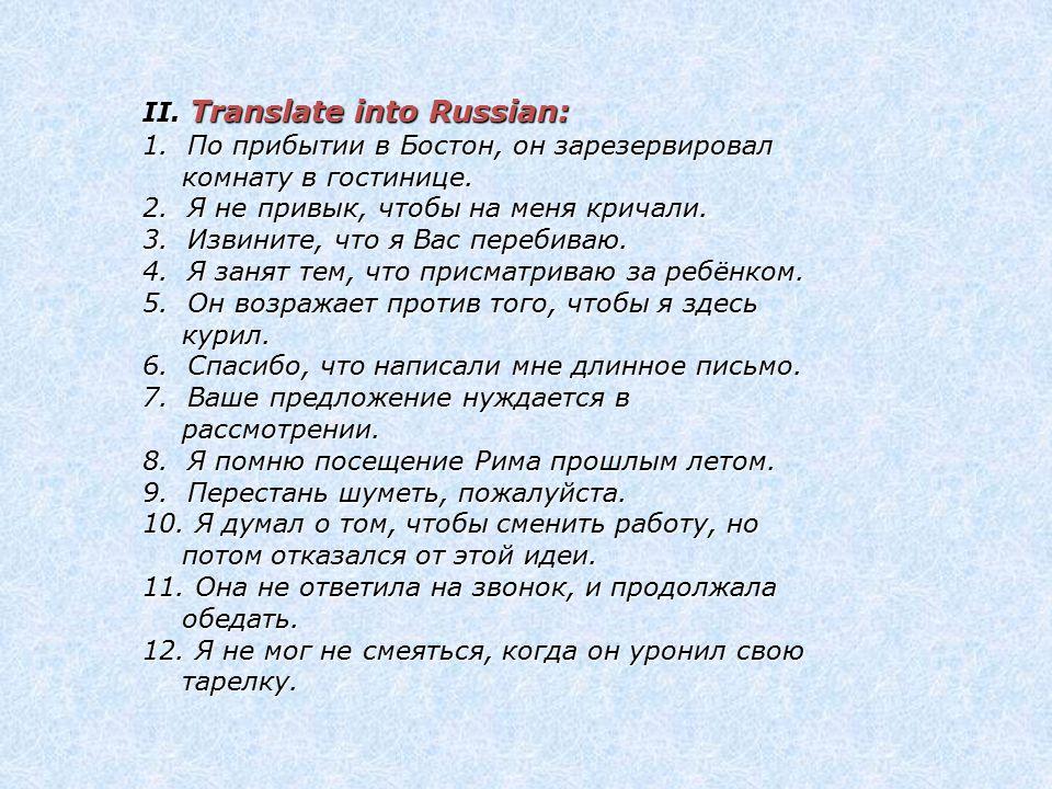 II. Translate into Russian: 1. По прибытии в Бостон, он зарезервировал комнату в гостинице. 2. Я не привык, чтобы на меня кричали. 3. Извините, что я