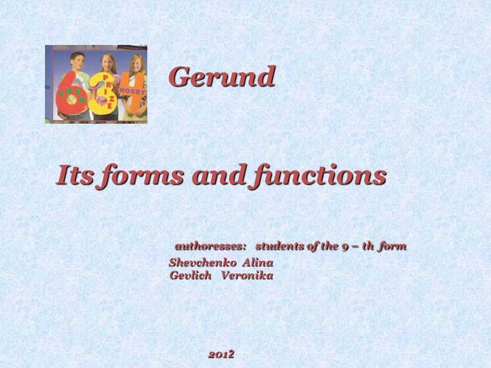 Gerund Its forms and functions authoresses: students of the 9 – th form Shevchenko Alina Gevlich Veronika 201 2