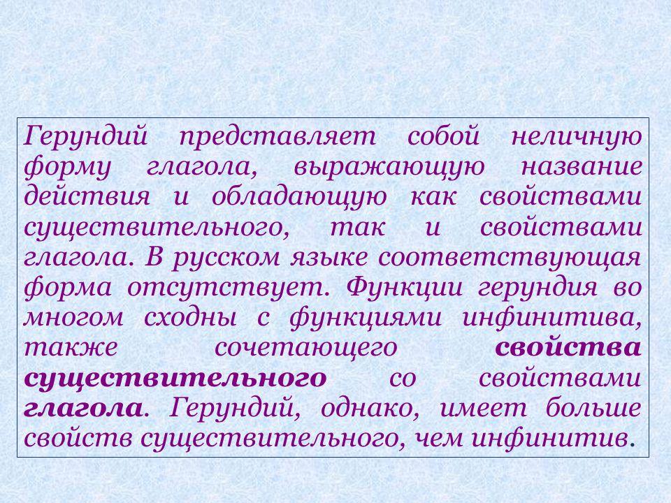 Герундий представляет собой неличную форму глагола, выражающую название действия и обладающую как свойствами существительного, так и свойствами глагола.