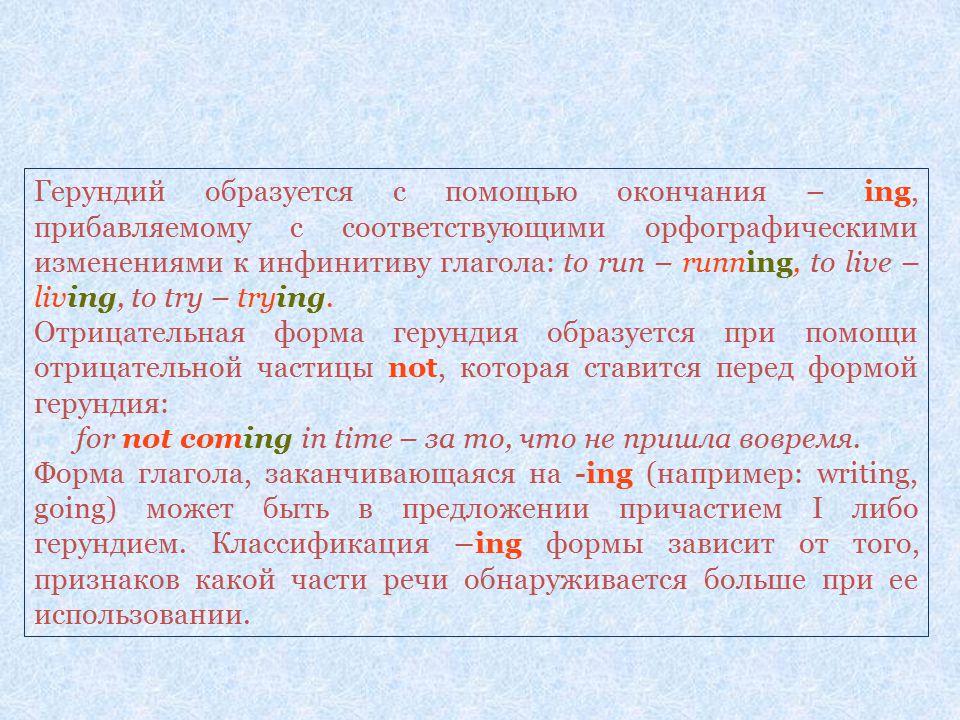 Герундий образуется с помощью окончания – ing, прибавляемому с соответствующими орфографическими изменениями к инфинитиву глагола: to run – running, to live – living, to try – trying.
