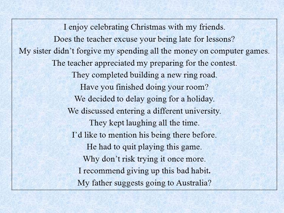 I enjoy celebrating Christmas with my friends. Does the teacher excuse your being late for lessons.