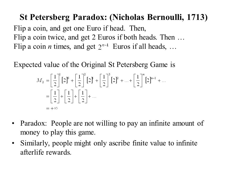 St Petersberg Paradox: (Nicholas Bernoulli, 1713) Flip a coin, and get one Euro if head. Then, Flip a coin twice, and get 2 Euros if both heads. Then