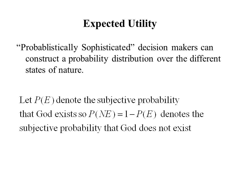 Expected Utility Probablistically Sophisticated decision makers can construct a probability distribution over the different states of nature.