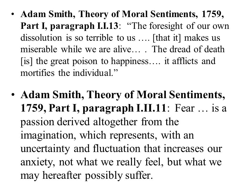 Adam Smith, Theory of Moral Sentiments, 1759, Part I, paragraph I.II.11: Fear … is a passion derived altogether from the imagination, which represents, with an uncertainty and fluctuation that increases our anxiety, not what we really feel, but what we may hereafter possibly suffer.