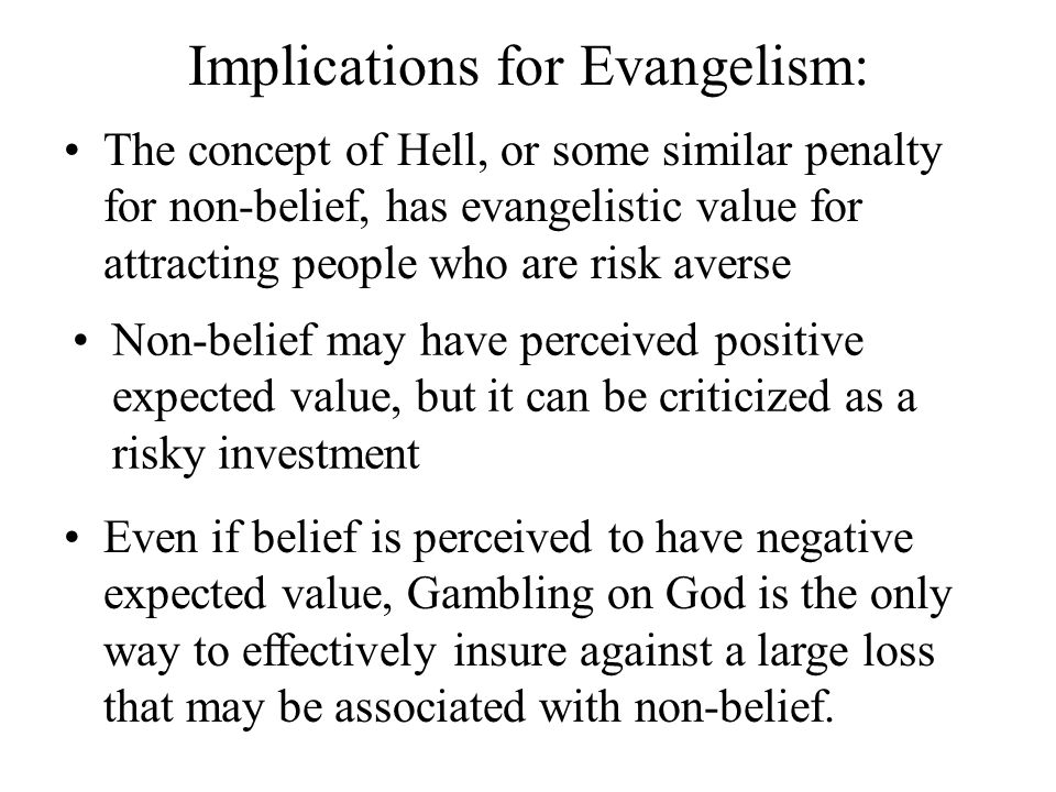 Implications for Evangelism: The concept of Hell, or some similar penalty for non-belief, has evangelistic value for attracting people who are risk averse Non-belief may have perceived positive expected value, but it can be criticized as a risky investment Even if belief is perceived to have negative expected value, Gambling on God is the only way to effectively insure against a large loss that may be associated with non-belief.