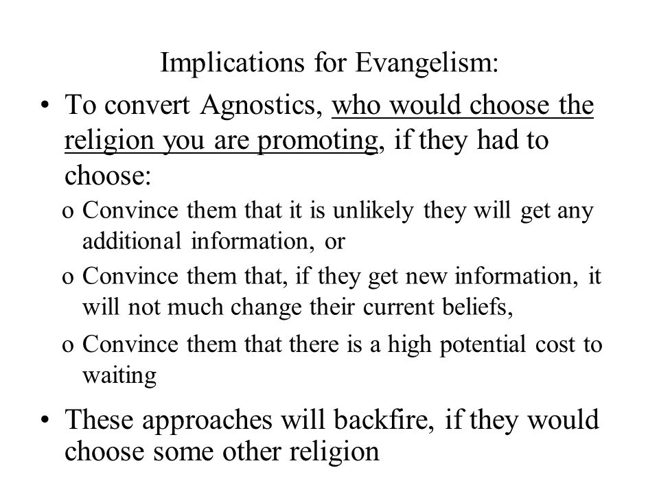 Implications for Evangelism: To convert Agnostics, who would choose the religion you are promoting, if they had to choose: These approaches will backf