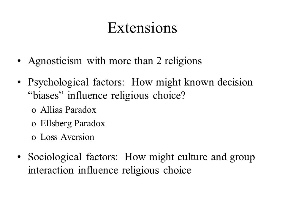 "Extensions Psychological factors: How might known decision ""biases"" influence religious choice? oAllias Paradox oEllsberg Paradox oLoss Aversion Socio"