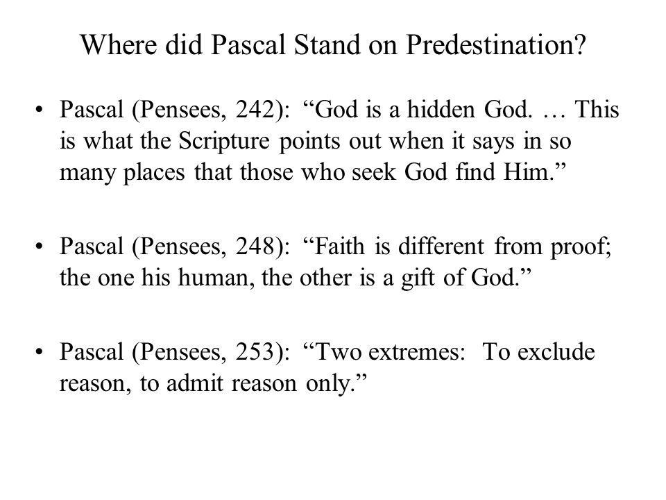 "Where did Pascal Stand on Predestination? Pascal (Pensees, 242): ""God is a hidden God. … This is what the Scripture points out when it says in so many"