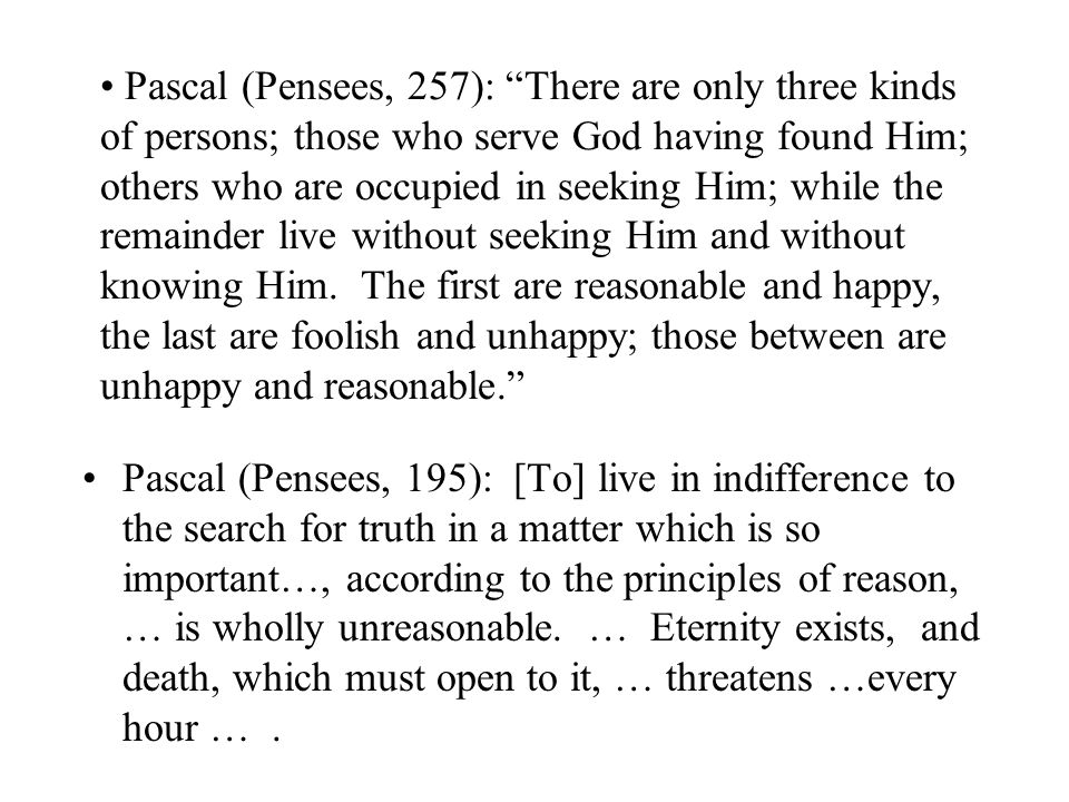 "Pascal (Pensees, 257): ""There are only three kinds of persons; those who serve God having found Him; others who are occupied in seeking Him; while the"