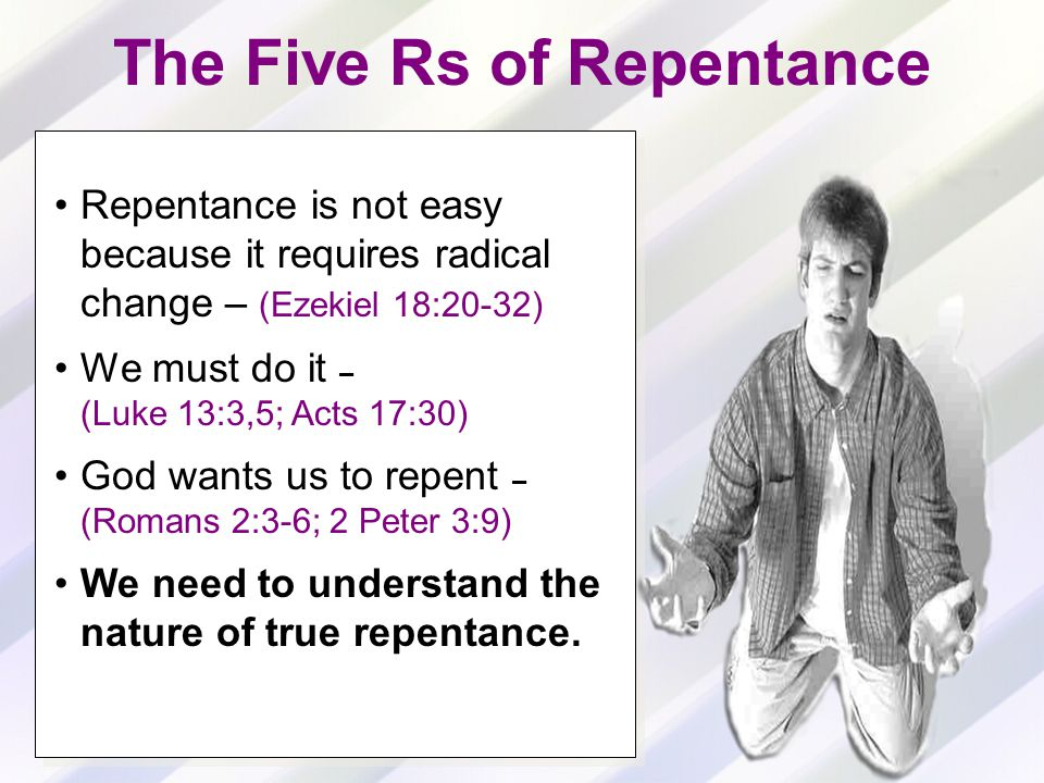 The Five Rs of Repentance Repentance is not easy because it requires radical change – (Ezekiel 18:20-32) We must do it – (Luke 13:3,5; Acts 17:30) God wants us to repent – (Romans 2:3-6; 2 Peter 3:9) We need to understand the nature of true repentance.