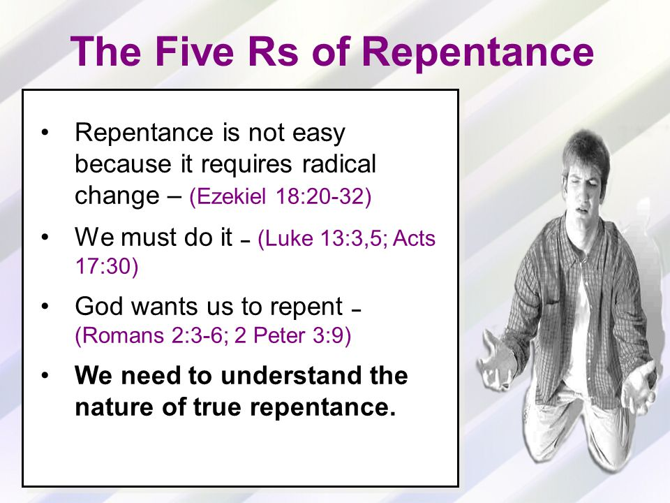 Repentance is not easy because it requires radical change – (Ezekiel 18:20-32) We must do it – (Luke 13:3,5; Acts 17:30) God wants us to repent – (Romans 2:3-6; 2 Peter 3:9) We need to understand the nature of true repentance.