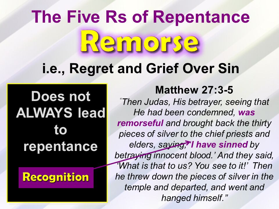 Does not ALWAYS lead to repentance Matthew 27:3-5 Then Judas, His betrayer, seeing that He had been condemned, was remorseful and brought back the thirty pieces of silver to the chief priests and elders, saying, 'I have sinned by betraying innocent blood.' And they said, 'What is that to us.