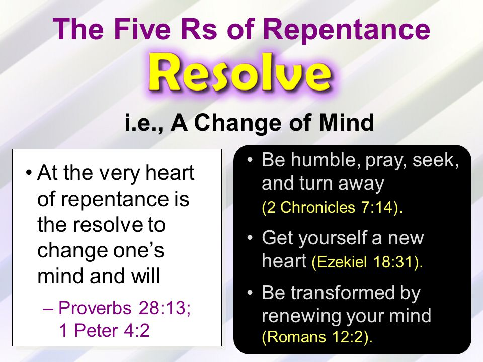 At the very heart of repentance is the resolve to change one's mind and will –Proverbs 28:13; 1 Peter 4:2 Be humble, pray, seek, and turn away (2 Chronicles 7:14).