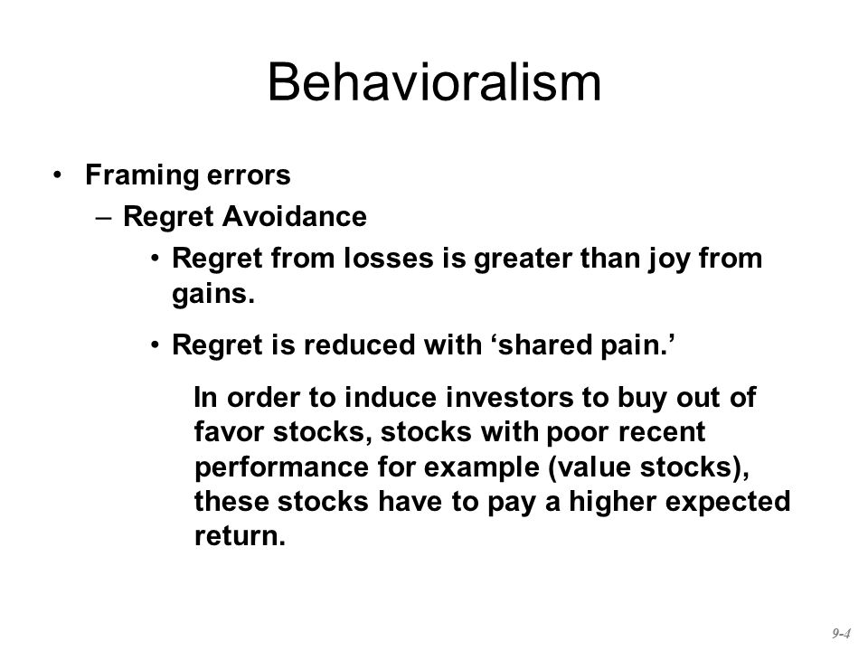 Behavioralism Framing errors –Regret Avoidance Regret from losses is greater than joy from gains. Regret is reduced with 'shared pain.' In order to in