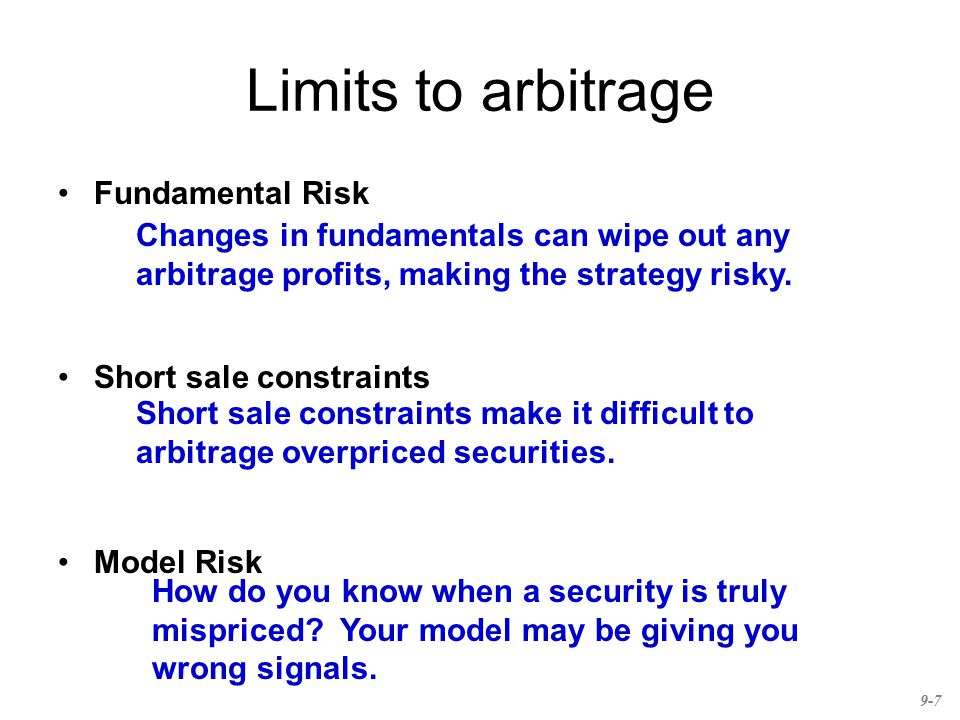 Limits to arbitrage Fundamental Risk Short sale constraints Model Risk Changes in fundamentals can wipe out any arbitrage profits, making the strategy